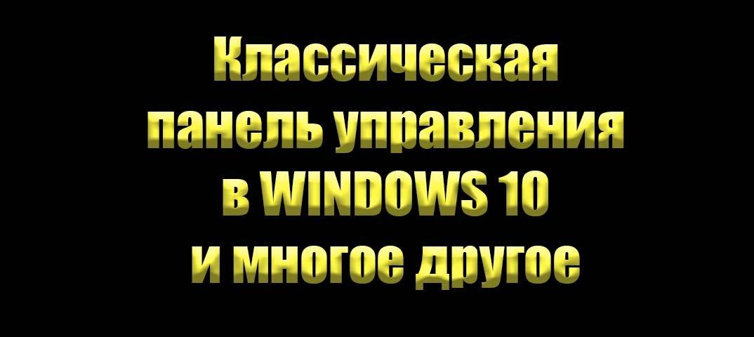 Классическая панель управления в Windows 10 и многое другое