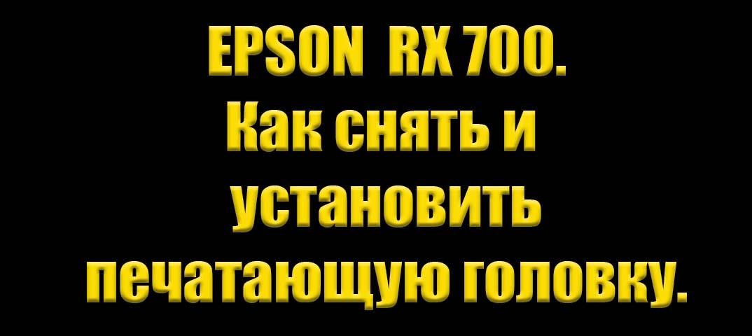 Epson RX 700. Как снять и установить печатающую головку